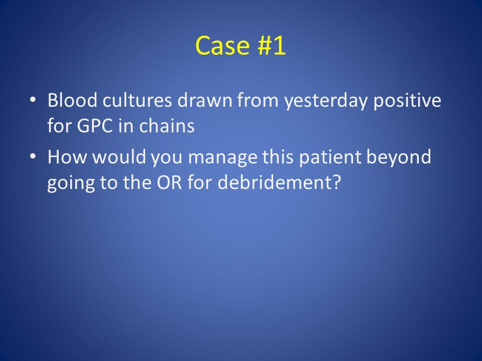 Case #1 Blood cultures drawn from yesterday positive for GPC in chains How would you manage this patient beyond going to the OR for debridement?
