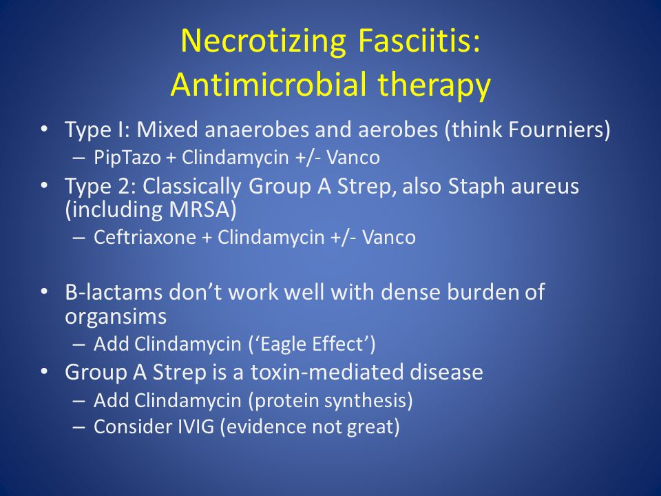 Necrotizing Fasciitis: Antimicrobial therapy Type I: Mixed anaerobes and aerobes (think Fourniers) – PipTazo + Clindamycin +/- Vanco Type 2: Classical