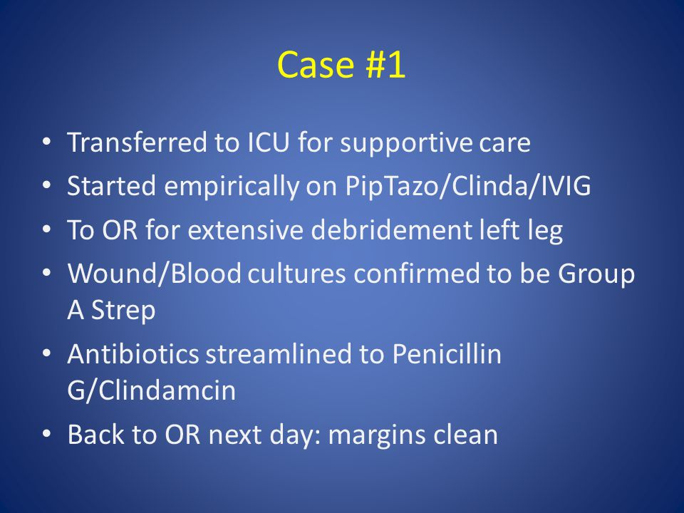 Case #1 Transferred to ICU for supportive care Started empirically on PipTazo/Clinda/IVIG To OR for extensive debridement left leg Wound/Blood cultures confirmed to be Group A Strep Antibiotics streamlined to Penicillin G/Clindamcin Back to OR next day: margins clean