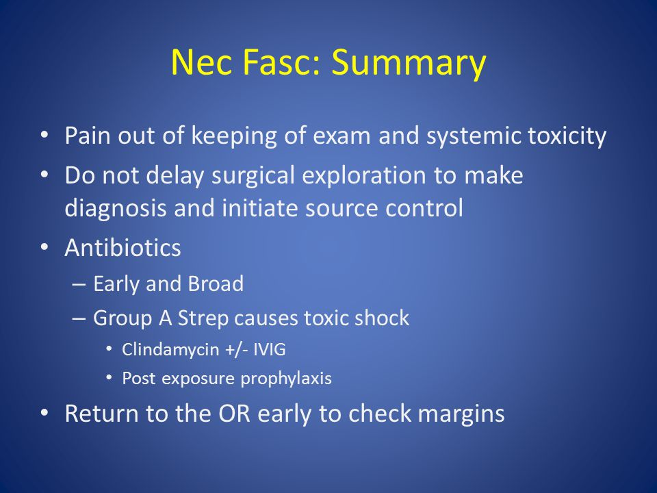 Nec Fasc: Summary Pain out of keeping of exam and systemic toxicity Do not delay surgical exploration to make diagnosis and initiate source control Antibiotics – Early and Broad – Group A Strep causes toxic shock Clindamycin +/- IVIG Post exposure prophylaxis Return to the OR early to check margins