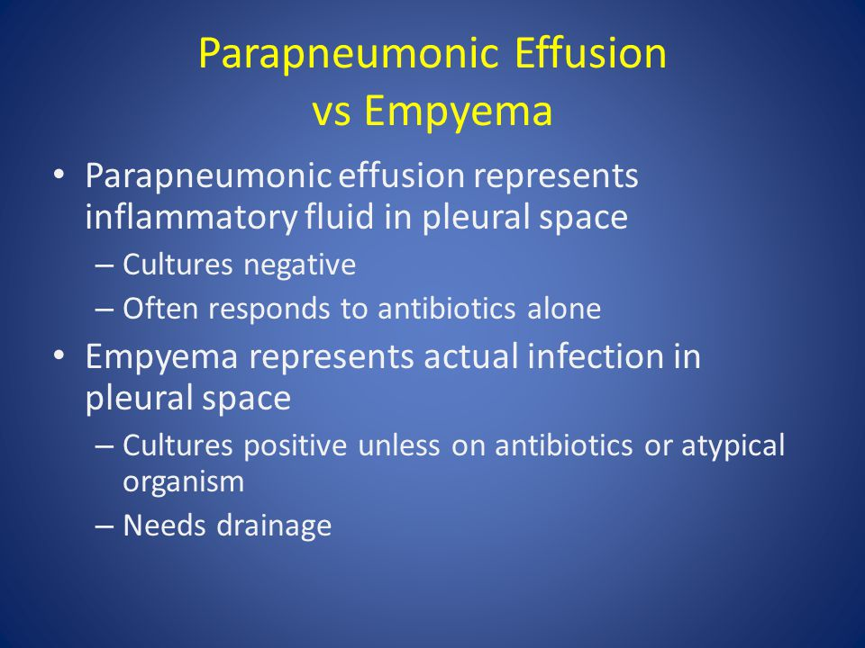 Parapneumonic Effusion vs Empyema Parapneumonic effusion represents inflammatory fluid in pleural space – Cultures negative – Often responds to antibiotics alone Empyema represents actual infection in pleural space – Cultures positive unless on antibiotics or atypical organism – Needs drainage