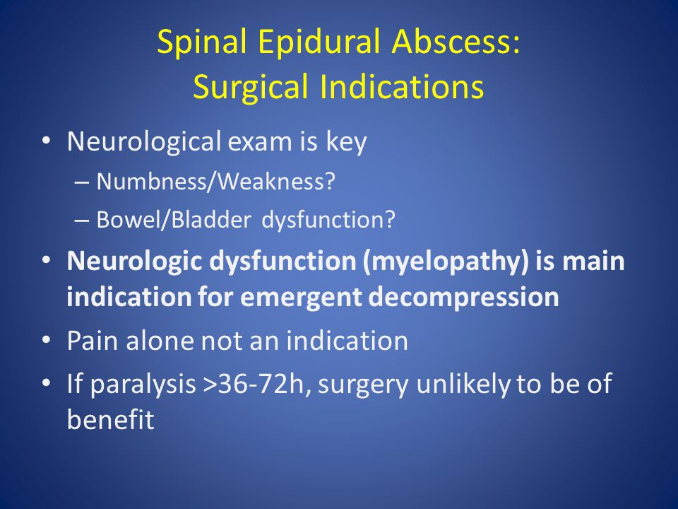Spinal Epidural Abscess: Surgical Indications Neurological exam is key – Numbness/Weakness.