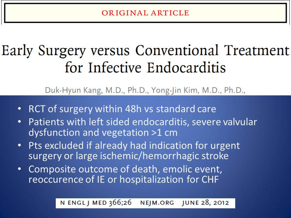 RCT of surgery within 48h vs standard care Patients with left sided endocarditis, severe valvular dysfunction and vegetation >1 cm Pts excluded if already had indication for urgent surgery or large ischemic/hemorrhagic stroke Composite outcome of death, emolic event, reoccurence of IE or hospitalization for CHF