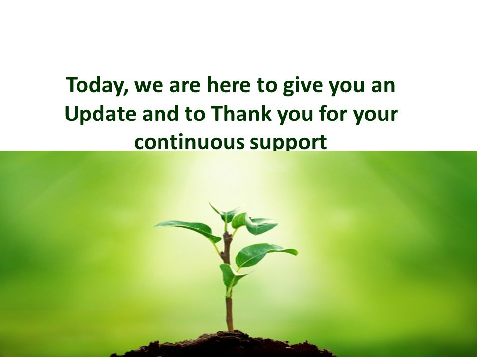 Today, we are here to give you an Update and to Thank you for your continuous support