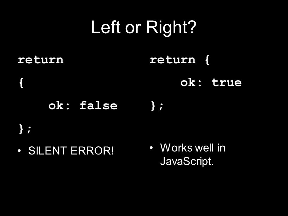 Left or Right? return { ok: false }; SILENT ERROR! return { ok: true }; Works well in JavaScript.