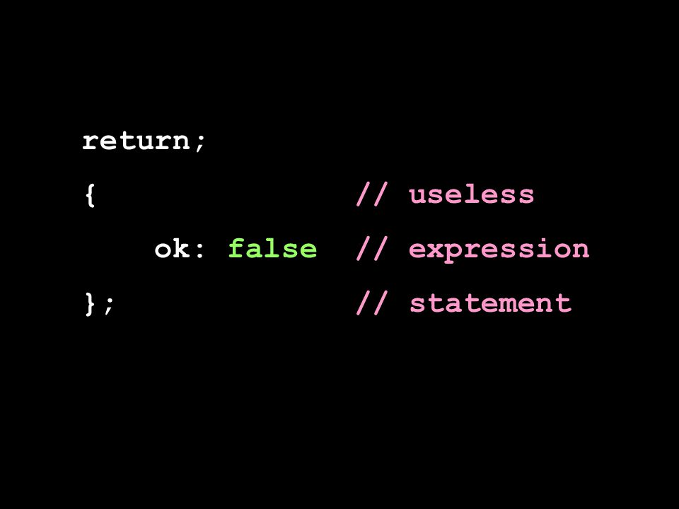 return; { // useless ok: false // expression }; // statement