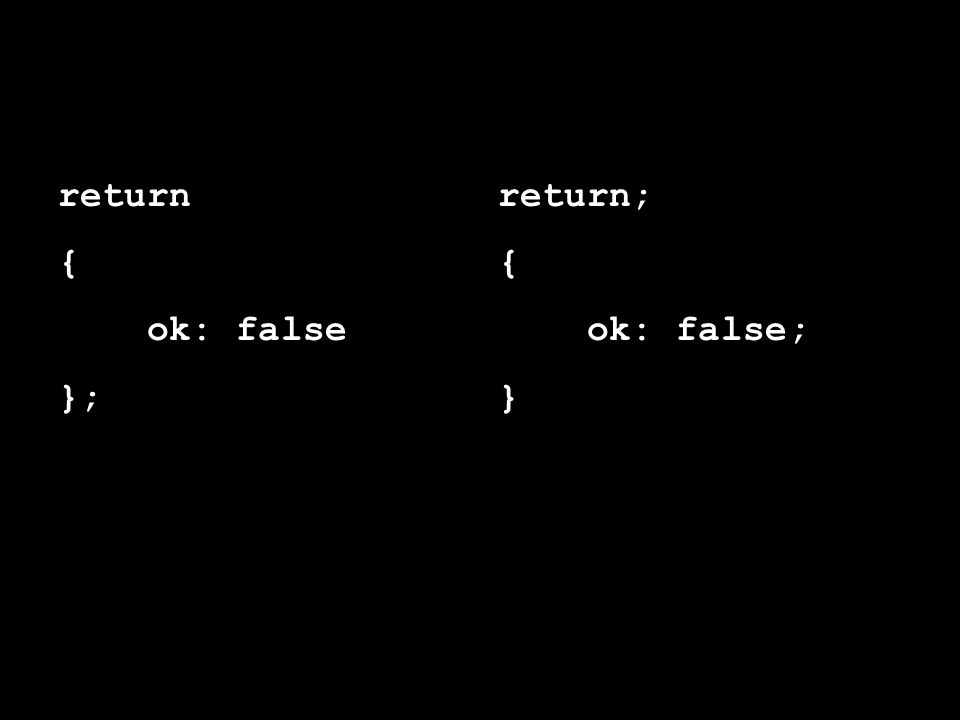 return { ok: false }; return; { ok: false; }