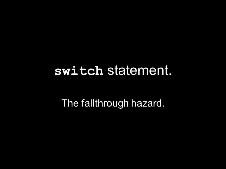 switch statement. The fallthrough hazard.