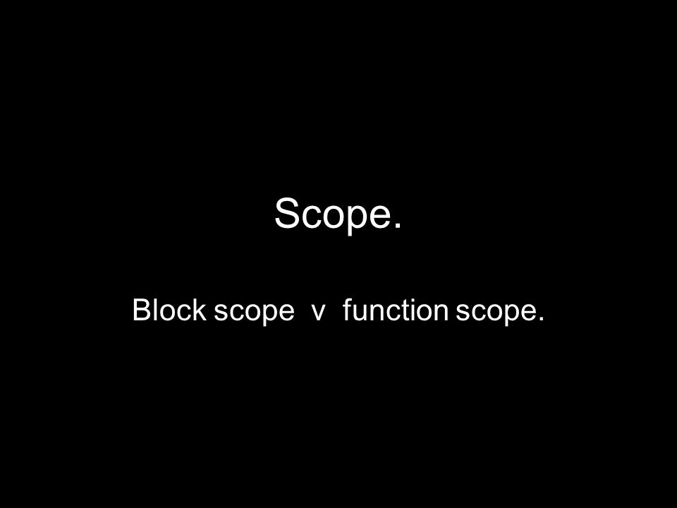 Scope. Block scope v function scope.