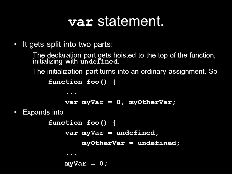 var statement. It gets split into two parts: The declaration part gets hoisted to the top of the function, initializing with undefined. The initializa