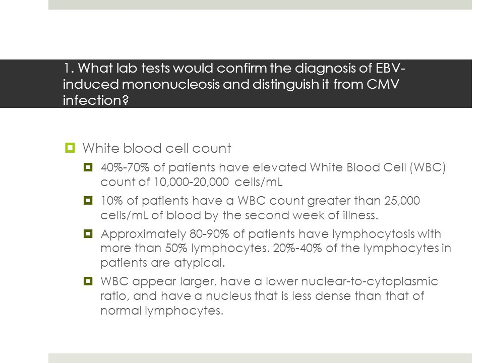 1. What lab tests would confirm the diagnosis of EBV- induced mononucleosis and distinguish it from CMV infection?  White blood cell count  40%-70%