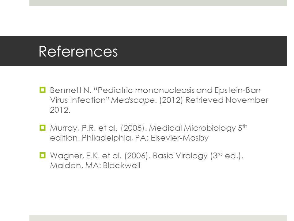 """References  Bennett N. """"Pediatric mononucleosis and Epstein-Barr Virus Infection"""" Medscape. (2012) Retrieved November 2012.  Murray, P.R. et al. (20"""