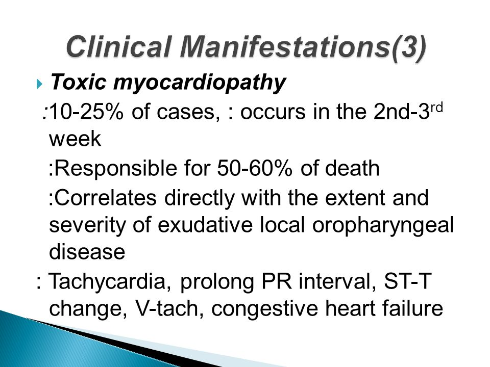  Toxic myocardiopathy :10-25% of cases, : occurs in the 2nd-3 rd week :Responsible for 50-60% of death :Correlates directly with the extent and severity of exudative local oropharyngeal disease : Tachycardia, prolong PR interval, ST-T change, V-tach, congestive heart failure