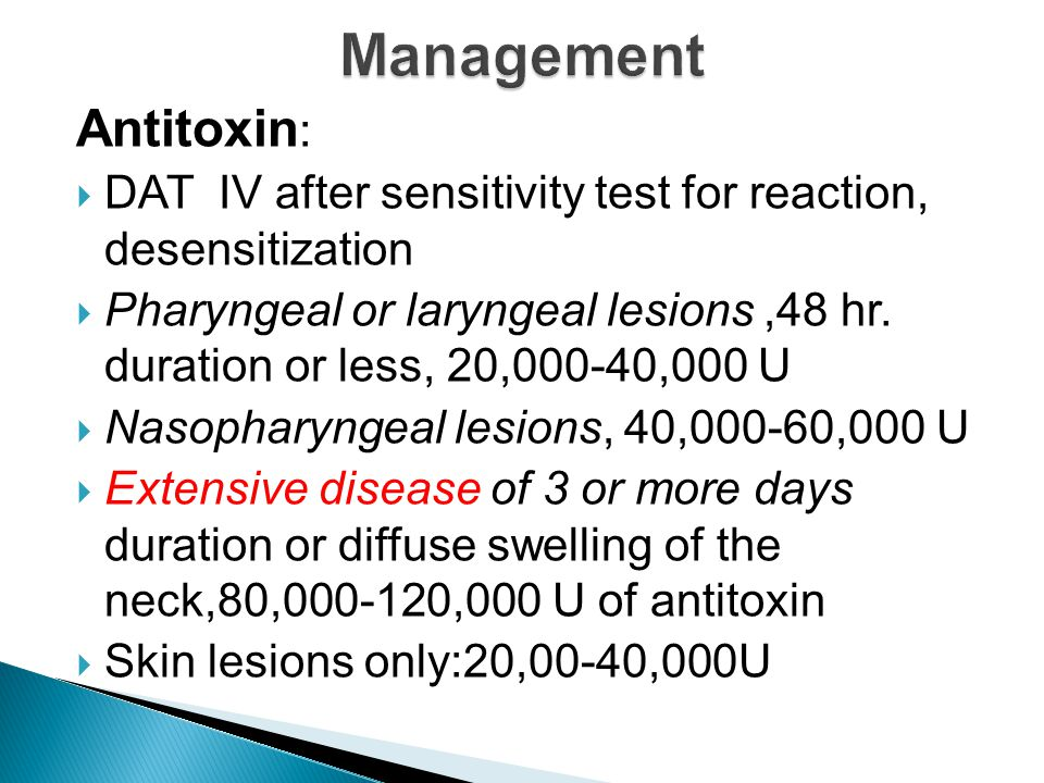 Antitoxin :  DAT IV after sensitivity test for reaction, desensitization  Pharyngeal or laryngeal lesions,48 hr. duration or less, 20,000-40,000 U 
