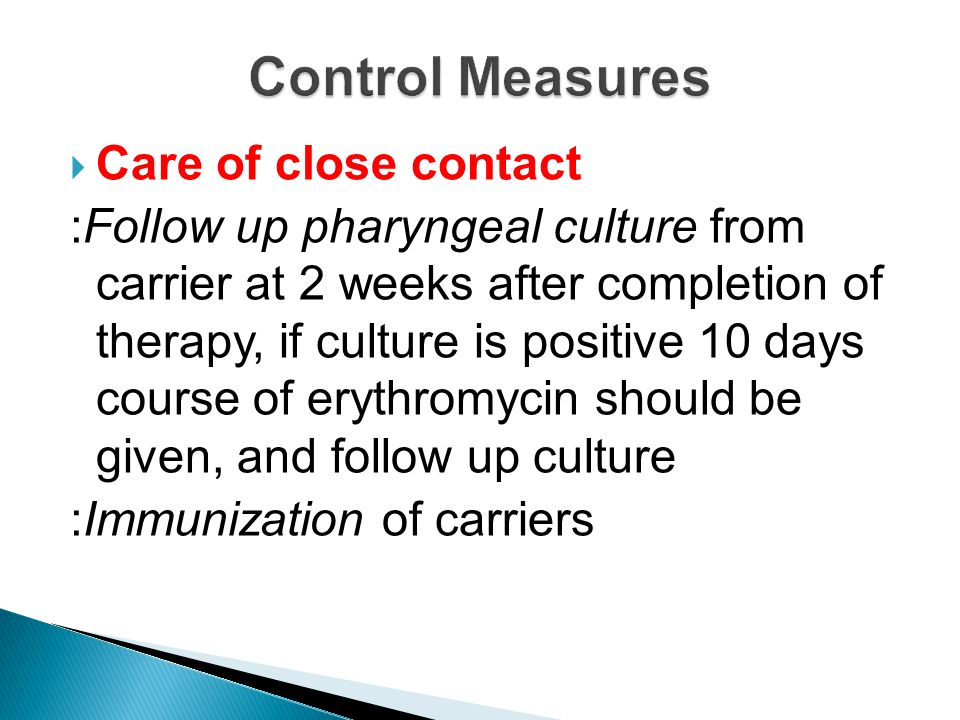  Care of close contact :Follow up pharyngeal culture from carrier at 2 weeks after completion of therapy, if culture is positive 10 days course of er