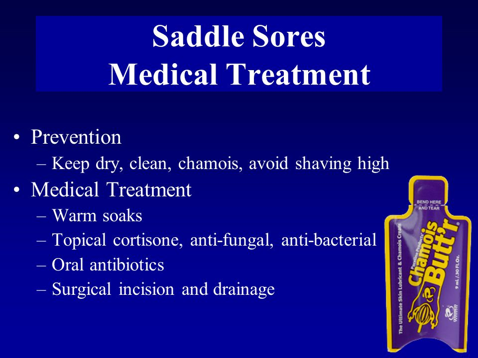 Saddle Sores Medical Treatment Prevention –Keep dry, clean, chamois, avoid shaving high Medical Treatment –Warm soaks –Topical cortisone, anti-fungal, anti-bacterial –Oral antibiotics –Surgical incision and drainage