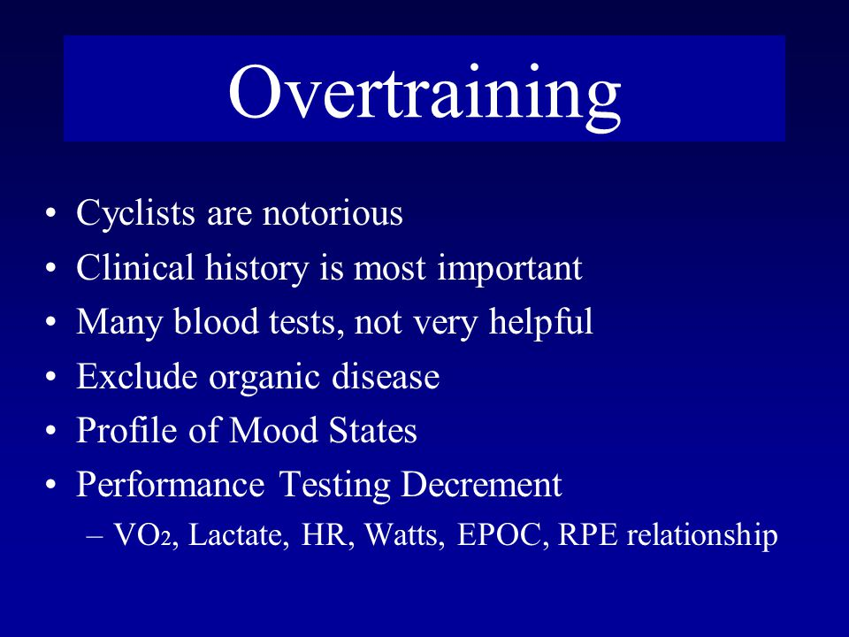 Overtraining Cyclists are notorious Clinical history is most important Many blood tests, not very helpful Exclude organic disease Profile of Mood States Performance Testing Decrement –VO 2, Lactate, HR, Watts, EPOC, RPE relationship