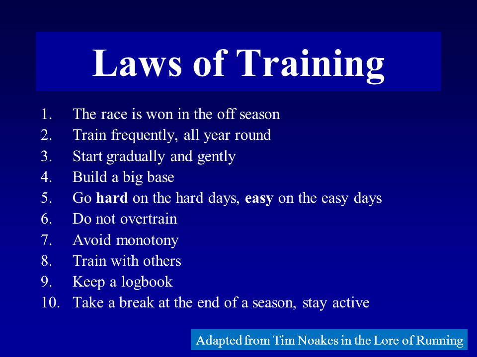Laws of Training 1.The race is won in the off season 2.Train frequently, all year round 3.Start gradually and gently 4.Build a big base 5.Go hard on the hard days, easy on the easy days 6.Do not overtrain 7.Avoid monotony 8.Train with others 9.Keep a logbook 10.Take a break at the end of a season, stay active Adapted from Tim Noakes in the Lore of Running