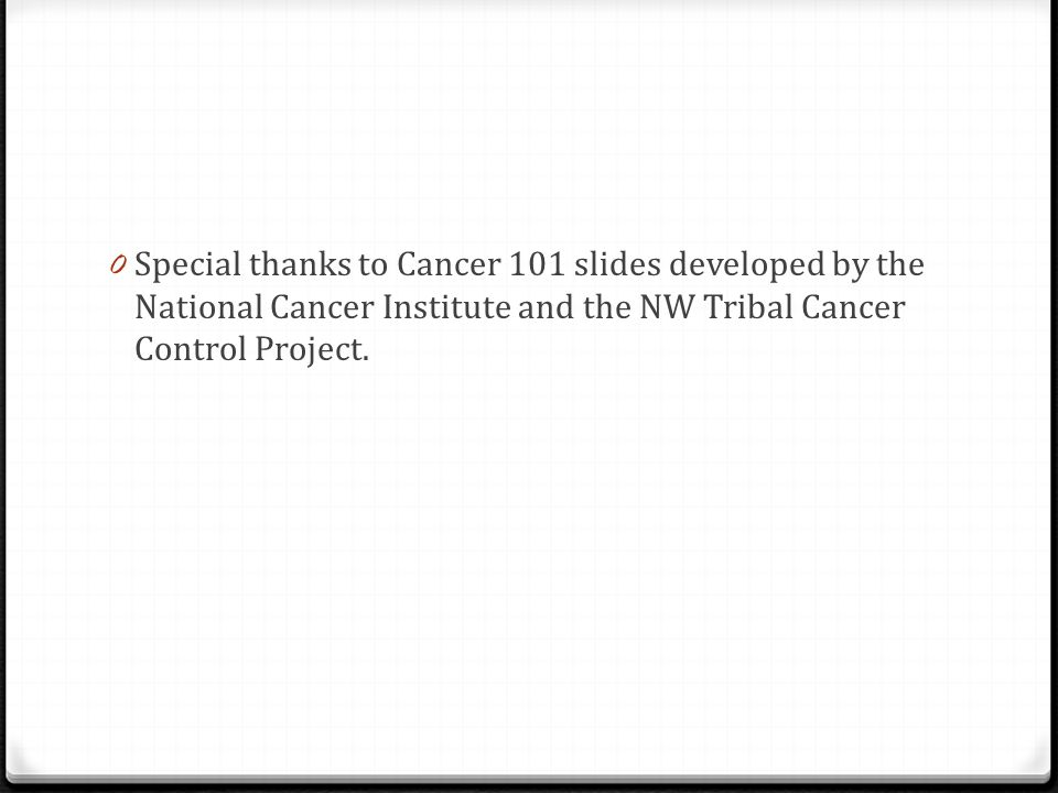 0 Special thanks to Cancer 101 slides developed by the National Cancer Institute and the NW Tribal Cancer Control Project.