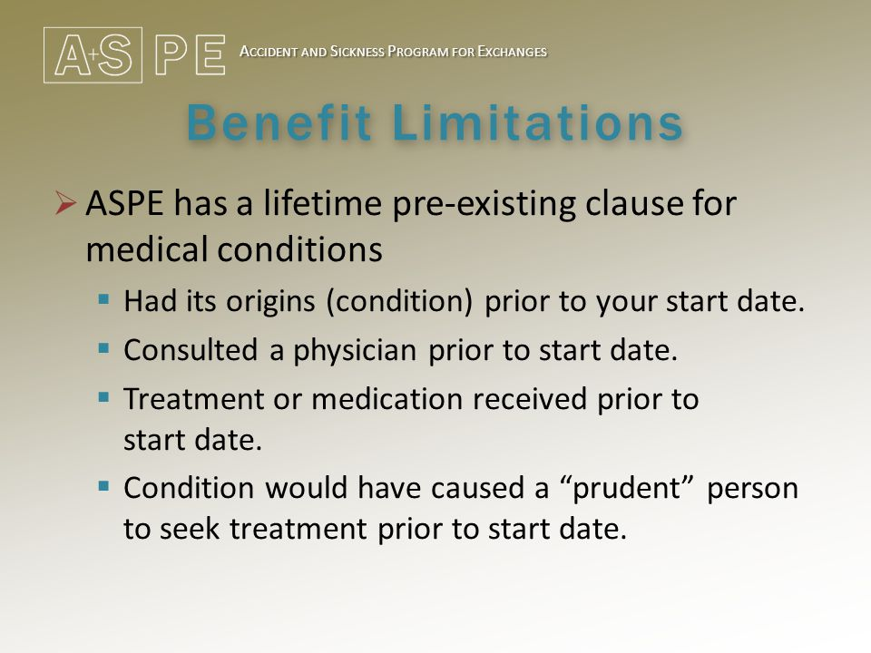 A CCIDENT AND S ICKNESS P ROGRAM FOR E XCHANGES Benefit Limitations  ASPE has a lifetime pre-existing clause for medical conditions  Had its origins