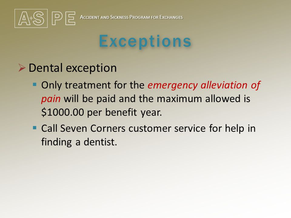 A CCIDENT AND S ICKNESS P ROGRAM FOR E XCHANGES Exceptions  Dental exception  Only treatment for the emergency alleviation of pain will be paid and