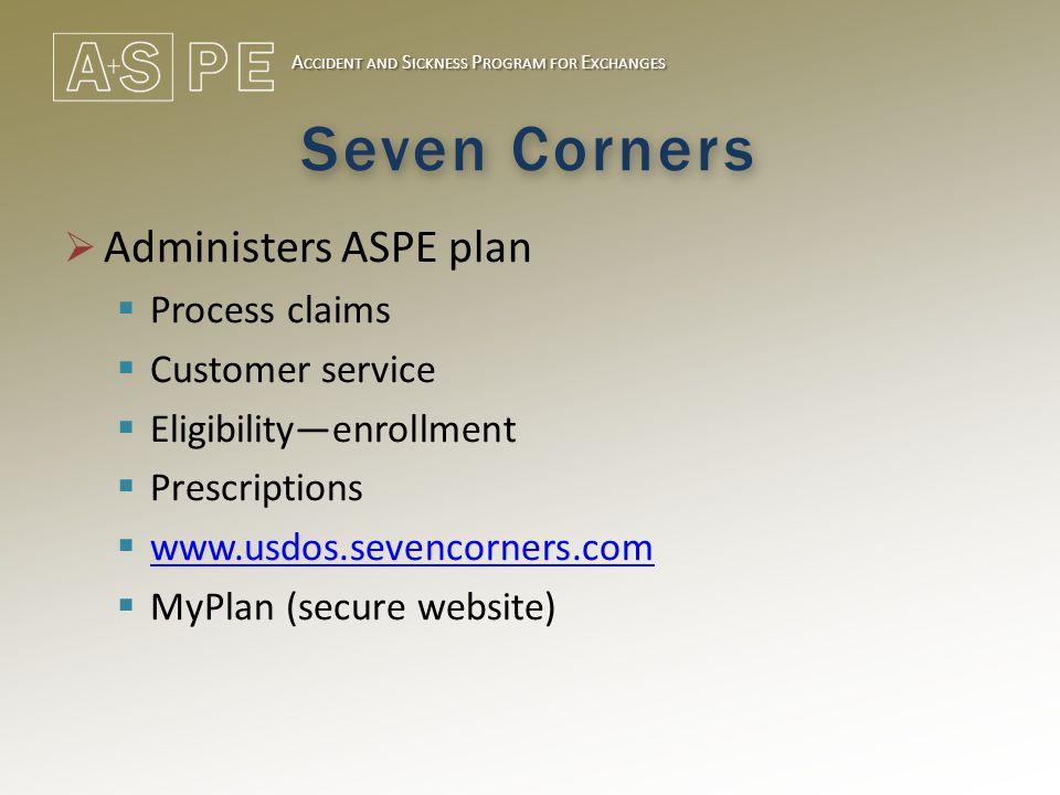 A CCIDENT AND S ICKNESS P ROGRAM FOR E XCHANGES Seven Corners  Administers ASPE plan  Process claims  Customer service  Eligibility—enrollment  Prescriptions  www.usdos.sevencorners.com www.usdos.sevencorners.com  MyPlan (secure website)