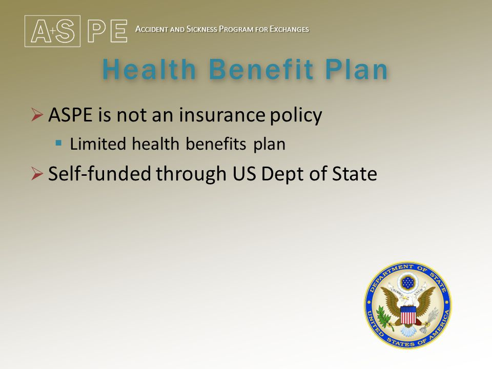 A CCIDENT AND S ICKNESS P ROGRAM FOR E XCHANGES Health Benefit Plan  ASPE is not an insurance policy  Limited health benefits plan  Self-funded through US Dept of State