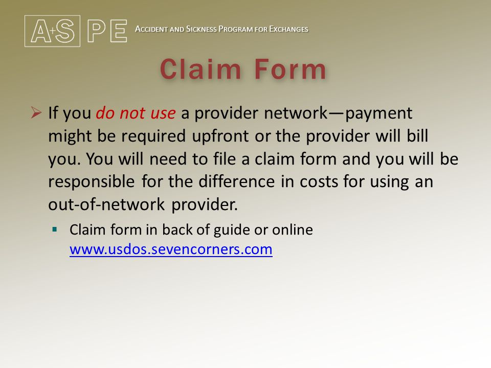 A CCIDENT AND S ICKNESS P ROGRAM FOR E XCHANGES Claim Form  If you do not use a provider network—payment might be required upfront or the provider wi