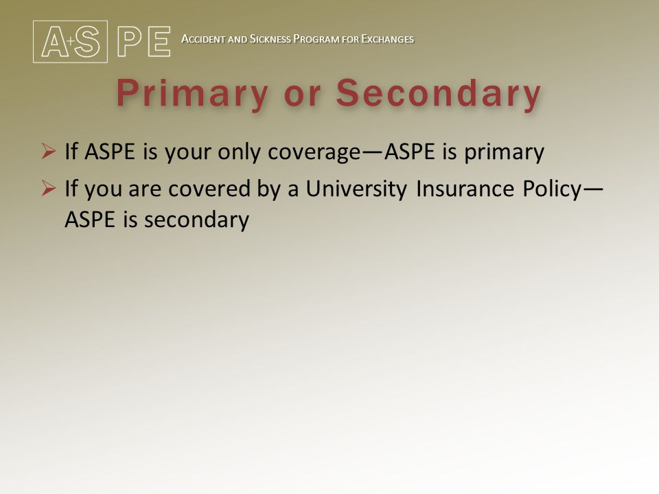 A CCIDENT AND S ICKNESS P ROGRAM FOR E XCHANGES Primary or Secondary  If ASPE is your only coverage—ASPE is primary  If you are covered by a University Insurance Policy— ASPE is secondary