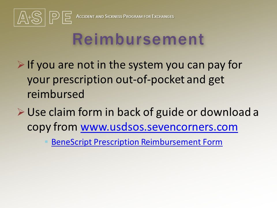 A CCIDENT AND S ICKNESS P ROGRAM FOR E XCHANGES Reimbursement  If you are not in the system you can pay for your prescription out-of-pocket and get reimbursed  Use claim form in back of guide or download a copy from www.usdsos.sevencorners.comwww.usdsos.sevencorners.com  BeneScript Prescription Reimbursement Form BeneScript Prescription Reimbursement Form