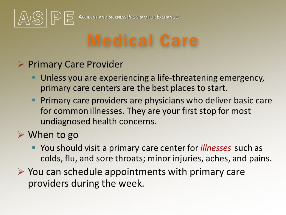A CCIDENT AND S ICKNESS P ROGRAM FOR E XCHANGES Medical Care  Primary Care Provider  Unless you are experiencing a life-threatening emergency, primary care centers are the best places to start.