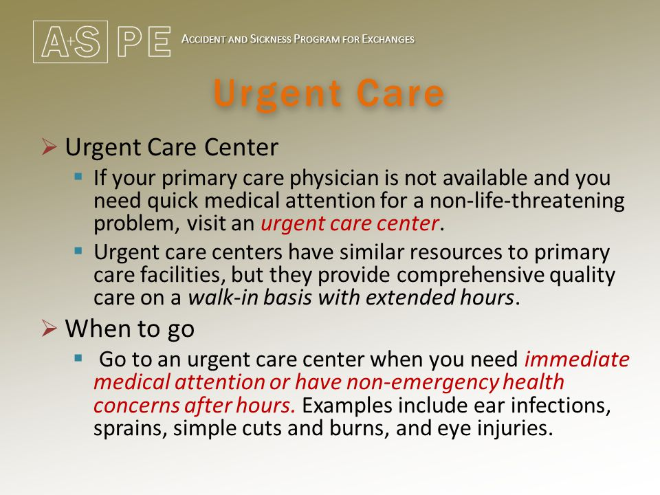 A CCIDENT AND S ICKNESS P ROGRAM FOR E XCHANGES Urgent Care  Urgent Care Center  If your primary care physician is not available and you need quick medical attention for a non-life-threatening problem, visit an urgent care center.