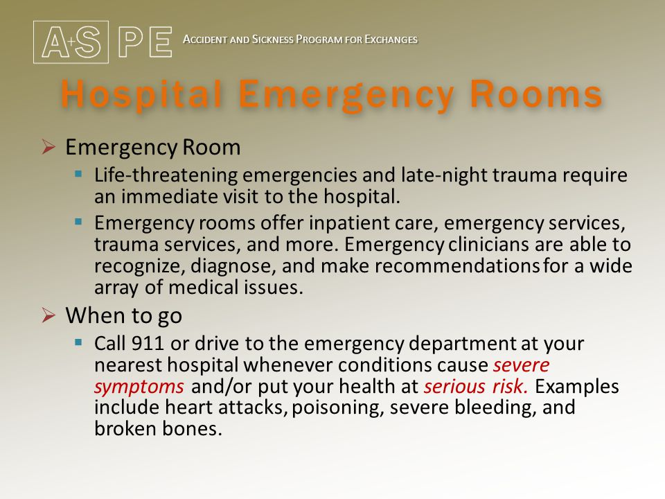 A CCIDENT AND S ICKNESS P ROGRAM FOR E XCHANGES Hospital Emergency Rooms  Emergency Room  Life-threatening emergencies and late-night trauma require