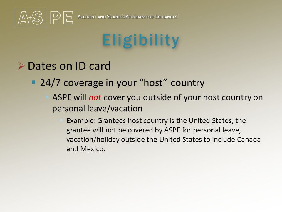 A CCIDENT AND S ICKNESS P ROGRAM FOR E XCHANGES Eligibility  Dates on ID card  24/7 coverage in your host country  ASPE will not cover you outside of your host country on personal leave/vacation  Example: Grantees host country is the United States, the grantee will not be covered by ASPE for personal leave, vacation/holiday outside the United States to include Canada and Mexico.