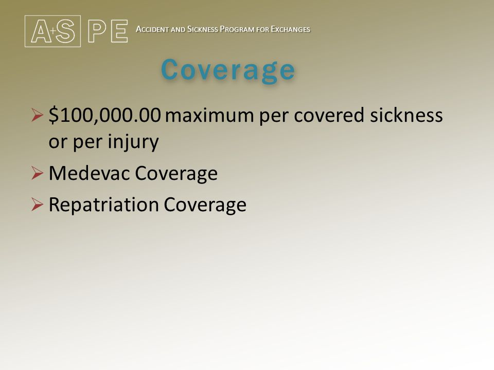 A CCIDENT AND S ICKNESS P ROGRAM FOR E XCHANGES Coverage  $100,000.00 maximum per covered sickness or per injury  Medevac Coverage  Repatriation Co