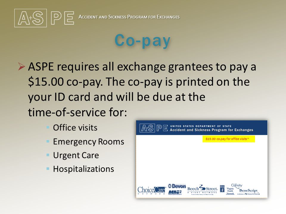 A CCIDENT AND S ICKNESS P ROGRAM FOR E XCHANGES Co-pay  ASPE requires all exchange grantees to pay a $15.00 co-pay. The co-pay is printed on the your
