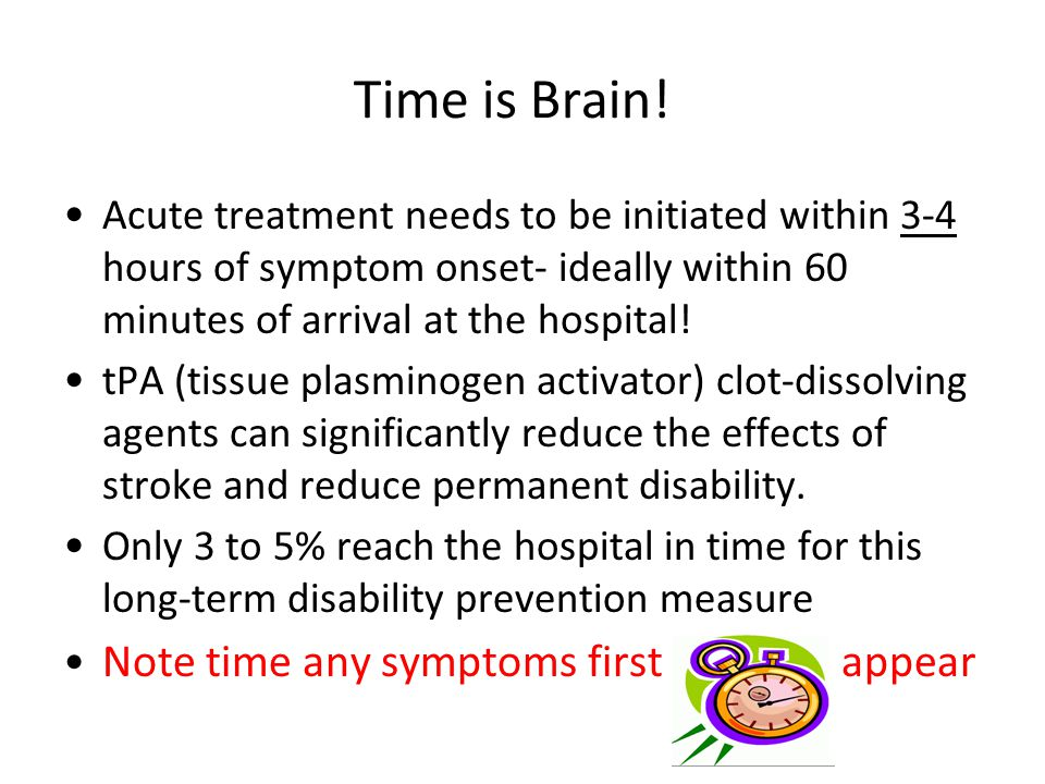 Time is Brain! Acute treatment needs to be initiated within 3-4 hours of symptom onset- ideally within 60 minutes of arrival at the hospital! tPA (tis