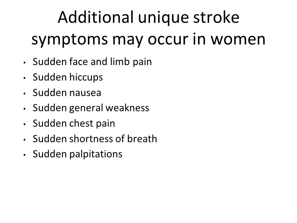 Additional unique stroke symptoms may occur in women Sudden face and limb pain Sudden hiccups Sudden nausea Sudden general weakness Sudden chest pain Sudden shortness of breath Sudden palpitations