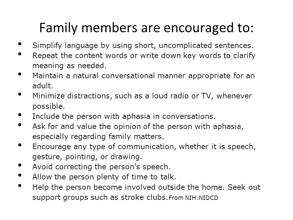 Family members are encouraged to: Simplify language by using short, uncomplicated sentences. Repeat the content words or write down key words to clari