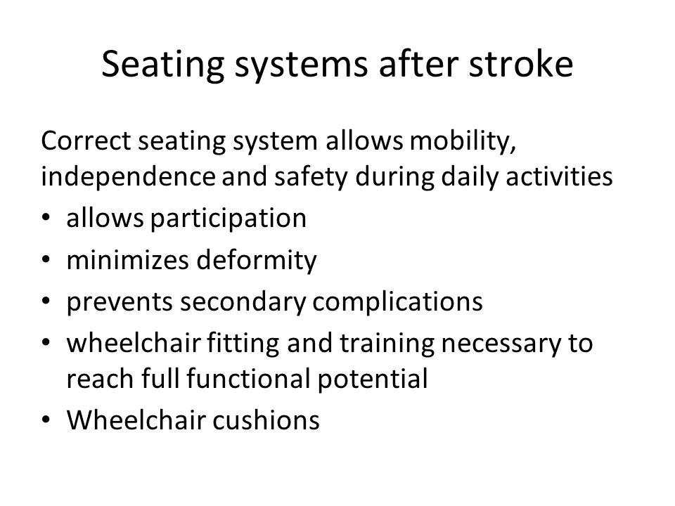 Seating systems after stroke Correct seating system allows mobility, independence and safety during daily activities allows participation minimizes deformity prevents secondary complications wheelchair fitting and training necessary to reach full functional potential Wheelchair cushions