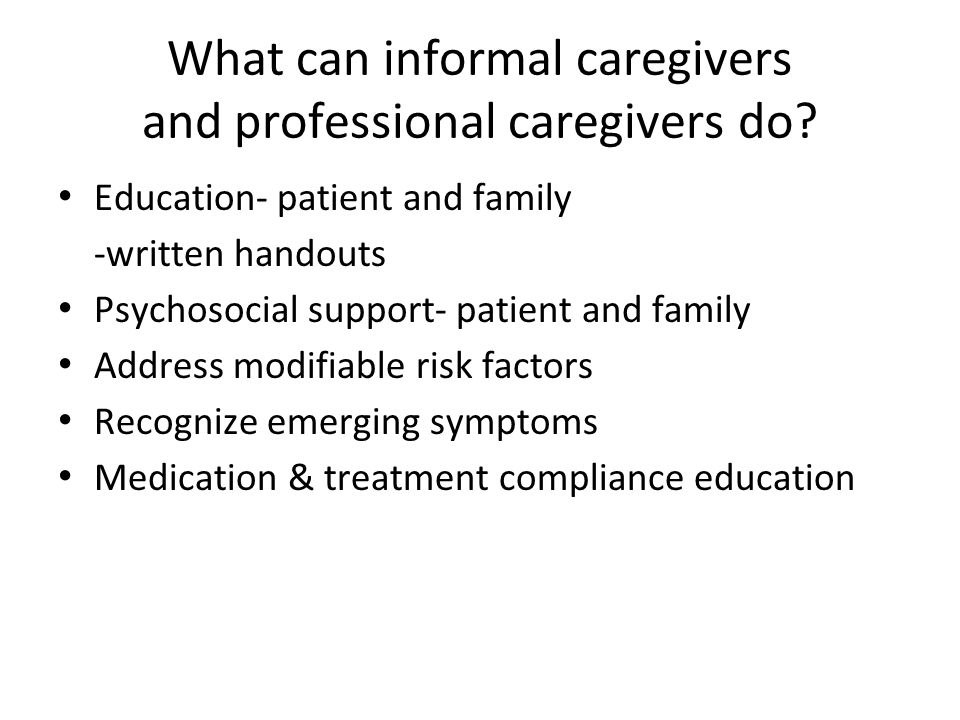 What can informal caregivers and professional caregivers do? Education- patient and family -written handouts Psychosocial support- patient and family