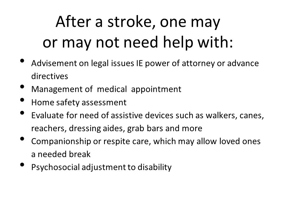 After a stroke, one may or may not need help with: Advisement on legal issues IE power of attorney or advance directives Management of medical appoint