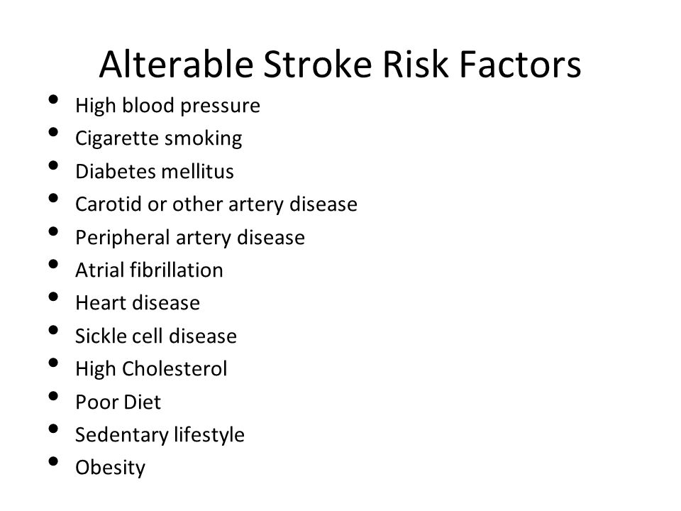 Alterable Stroke Risk Factors High blood pressure Cigarette smoking Diabetes mellitus Carotid or other artery disease Peripheral artery disease Atrial fibrillation Heart disease Sickle cell disease High Cholesterol Poor Diet Sedentary lifestyle Obesity