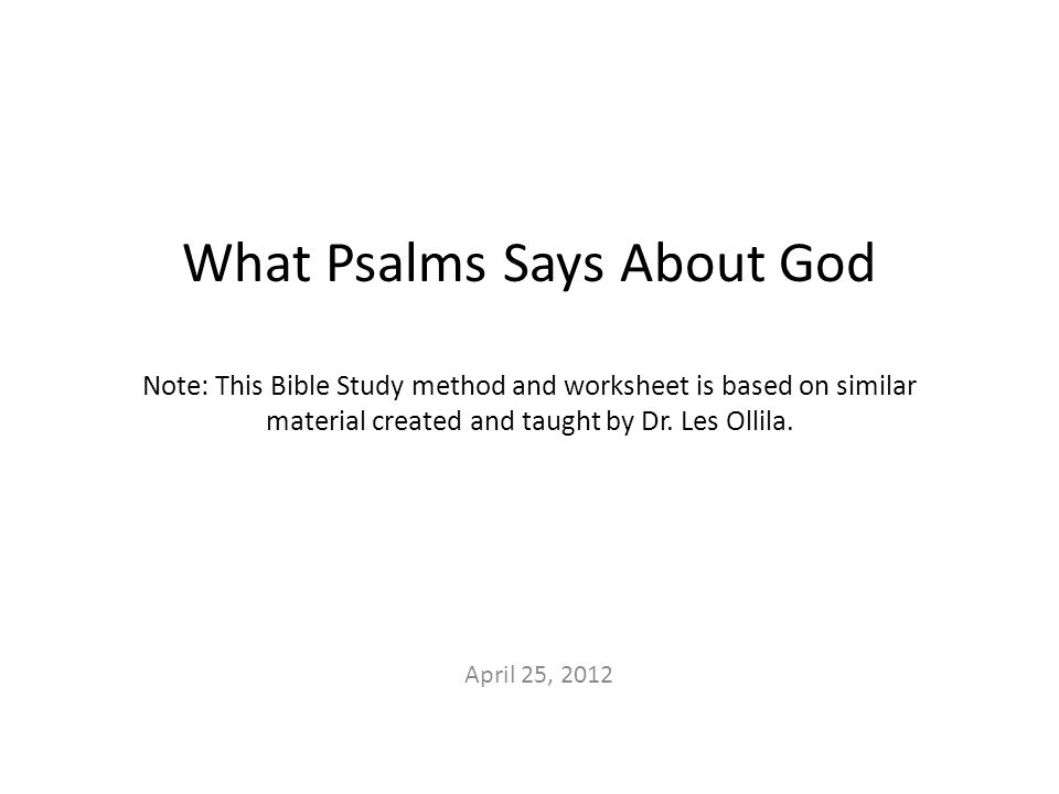 What Psalms Says About God Note: This Bible Study method and worksheet is based on similar material created and taught by Dr.