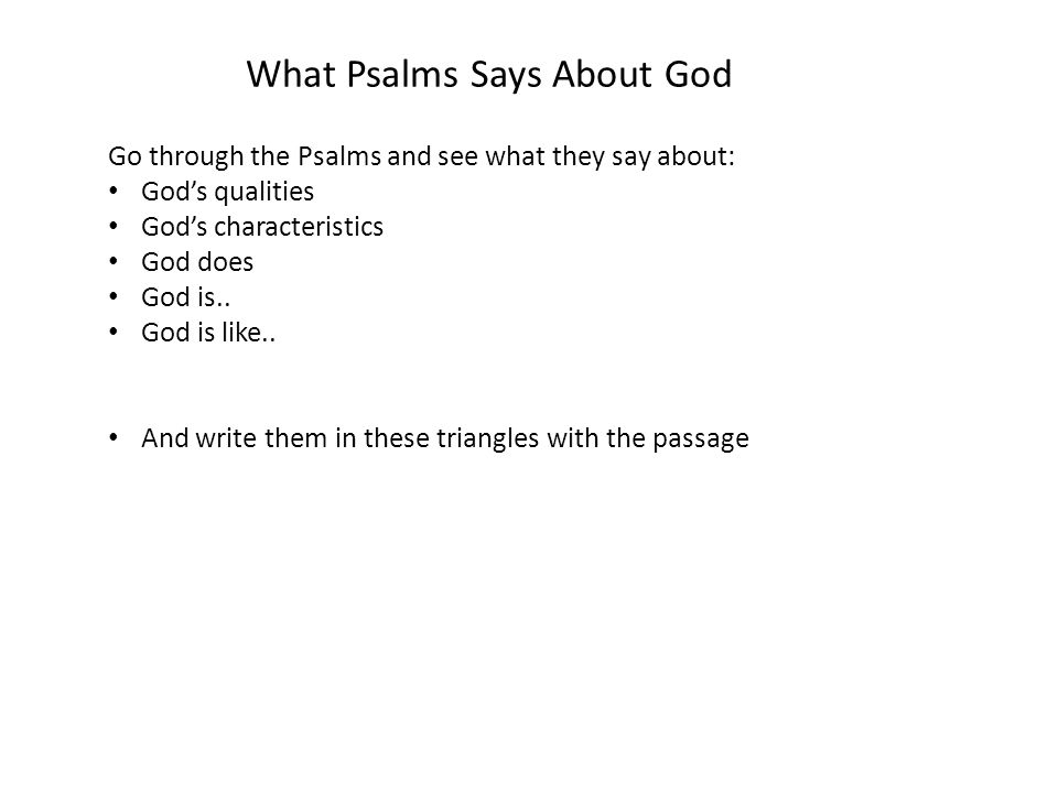 What Psalms Says About God Go through the Psalms and see what they say about: God's qualities God's characteristics God does God is..