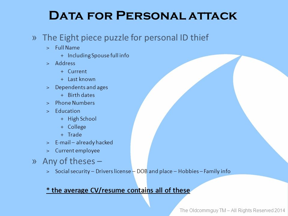 Data for Personal attack The Oldcommguy TM – All Rights Reserved 2014 » The Eight piece puzzle for personal ID thief ˃Full Name +Including Spouse full info ˃Address +Current +Last known ˃Dependents and ages +Birth dates ˃Phone Numbers ˃Education +High School +College +Trade ˃E-mail – already hacked ˃Current employee » Any of theses – ˃Social security – Drivers license – DOB and place – Hobbies – Family info * the average CV/resume contains all of these
