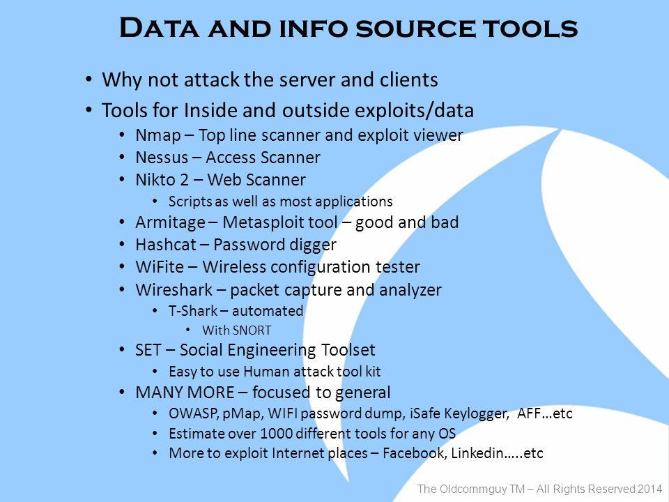 Data and info source tools Why not attack the server and clients Tools for Inside and outside exploits/data Nmap – Top line scanner and exploit viewer Nessus – Access Scanner Nikto 2 – Web Scanner Scripts as well as most applications Armitage – Metasploit tool – good and bad Hashcat – Password digger WiFite – Wireless configuration tester Wireshark – packet capture and analyzer T-Shark – automated With SNORT SET – Social Engineering Toolset Easy to use Human attack tool kit MANY MORE – focused to general OWASP, pMap, WIFI password dump, iSafe Keylogger, AFF…etc Estimate over 1000 different tools for any OS More to exploit Internet places – Facebook, Linkedin…..etc The Oldcommguy TM – All Rights Reserved 2014