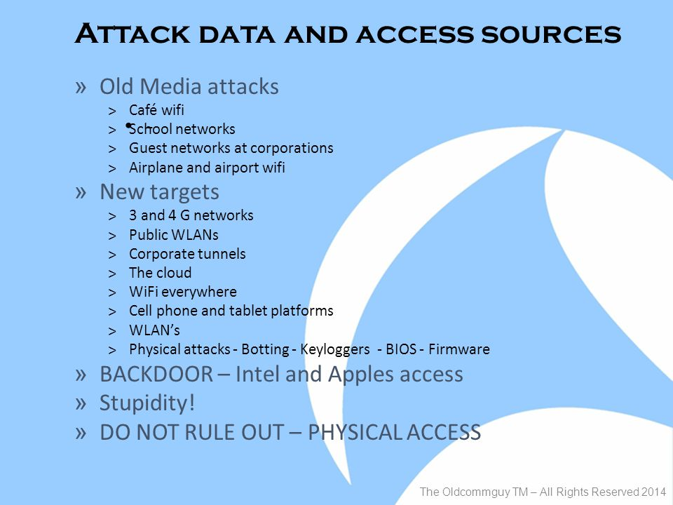 Attack data and access sources - The Oldcommguy TM – All Rights Reserved 2014 » Old Media attacks ˃Café wifi ˃School networks ˃Guest networks at corporations ˃Airplane and airport wifi » New targets ˃3 and 4 G networks ˃Public WLANs ˃Corporate tunnels ˃The cloud ˃WiFi everywhere ˃Cell phone and tablet platforms ˃WLAN's ˃Physical attacks - Botting - Keyloggers - BIOS - Firmware » BACKDOOR – Intel and Apples access » Stupidity.