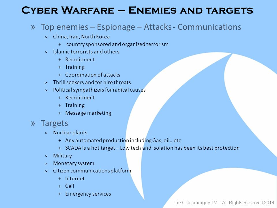 Cyber Warfare – Enemies and targets The Oldcommguy TM – All Rights Reserved 2014 » Top enemies – Espionage – Attacks - Communications ˃China, Iran, North Korea + country sponsored and organized terrorism ˃Islamic terrorists and others +Recruitment +Training +Coordination of attacks ˃Thrill seekers and for hire threats ˃Political sympathizers for radical causes +Recruitment +Training +Message marketing » Targets ˃Nuclear plants +Any automated production including Gas, oil…etc +SCADA is a hot target – Low tech and isolation has been its best protection ˃Military ˃Monetary system ˃Citizen communications platform +Internet +Cell +Emergency services