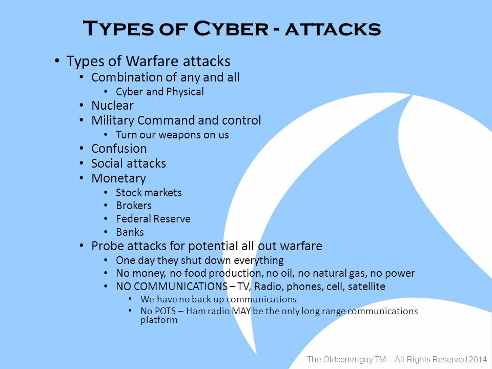 Types of Cyber - attacks Types of Warfare attacks Combination of any and all Cyber and Physical Nuclear Military Command and control Turn our weapons on us Confusion Social attacks Monetary Stock markets Brokers Federal Reserve Banks Probe attacks for potential all out warfare One day they shut down everything No money, no food production, no oil, no natural gas, no power NO COMMUNICATIONS – TV, Radio, phones, cell, satellite We have no back up communications No POTS – Ham radio MAY be the only long range communications platform The Oldcommguy TM – All Rights Reserved 2014